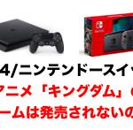 【考察】PS4・ニンテンドースイッチでアニメ「キングダム」のゲームは発売されないの?