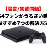 【騒音/発熱問題】PS4のファンがうるさい時におすすめ7つの解決方法