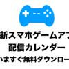 【2020年】最新スマホゲームアプリ配信日カレンダー(いますぐ無料ダウンロード)