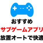 メインゲームの隙間時間におすすめサブゲームアプリ10選(放置ゲーム・フルオートで快適)